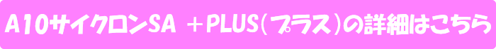 A10サイクロンSA +PLUS(プラス)の詳細はこちら