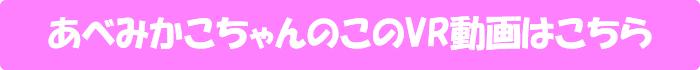 あべみかこ【天井特化アングルVR ~あべみかこからのプレゼント~】のVR動画はこちら