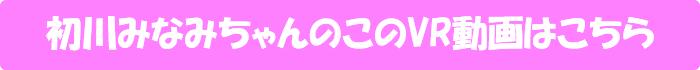 初川みなみ【【HQ超高画質】専属・初川みなみの中出しVRが遂に解禁!長尺170分! 痴女お姉さんのヨダレ攻撃&妊娠淫語が炸裂!天井特化アングルを含む2SEXは全裸まで展開!小悪魔美女に7射精を搾り取られてナマで果てまくる!】のVR動画はこちら