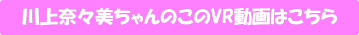 川上奈々美【川上奈々美の誘惑テクニック喜怒哀楽フルコースSPECIAL!! イベントでボクに一目ぼれ!?あの手この手でファンのボクと付き合おうとするみぃななの魅力た~っぷり全開VR160分!!】のVR動画はこちら