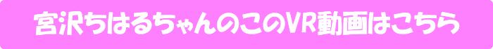 宮沢ちはる【LOVE LOVE 天井特化アングルVR ~性欲モンスター再び~】のVR動画はこちら