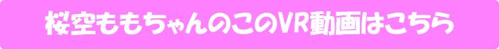 桜空もも【大人気シリーズがVRでパワーアップ! 巨乳全開で猛アピールしてくる僕の彼女のノーブラお姉さん】のVR動画はこちら