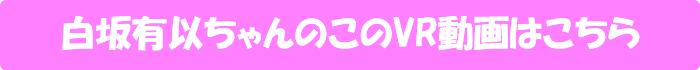 白坂有以【白坂有以×待望の初VR!HQ高画質で美乳もアナルもじっくり見られる! 正常位極みアングル&連続射精SEX有り!キスも全裸もタップリ堪能!専属美少女と汗だくSEXヤリまくり!】のVR動画はこちら