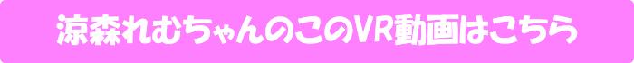涼森れむ【【VR中出し解禁】「今日はいっぱい癒してあげるネ♪」 最旬Fカップ・涼森れむの恋人いちゃラブSEX!】のVR動画はこちら
