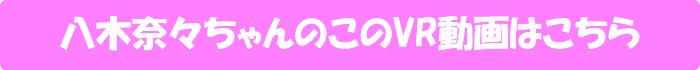 八木奈々【八木奈々初VR!! ゆっくりだけどいっぱい!奈々と2人で気持ちよくなろっ!!170分2SEX高画質SPECIAL!!】のVR動画はこちら